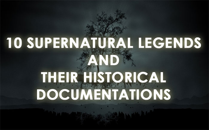 10 Supernatural Legends and Their Historical Documentations