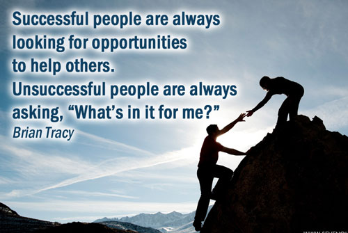 Successful people are always looking for opportunities to help others. Unsuccessful ones always ask, 'What's in it for me?